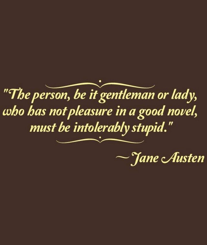 """""""The person, be it gentleman or lady, who has not pleasure in a good novel, must be intolerably stupid."""" - Jane Austen"""