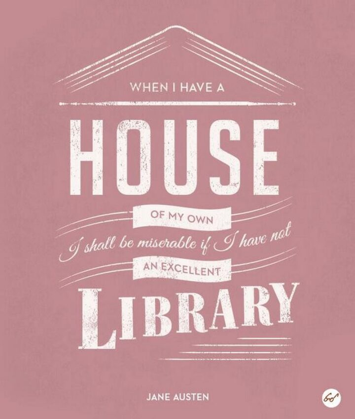 """""""When I have a house of my own, I shall be miserable if I have not an excellent library."""" - Jane Austen"""