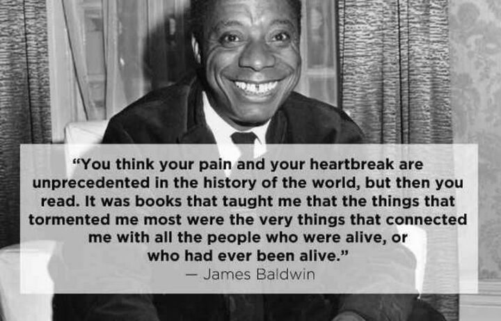 """""""You think your pain and your heartbreak are unprecedented in the history of the world, but then you read. It was books that taught me that the things that tormented me most were the very things that connected me with all the people who were alive, who had ever been alive."""" - James Baldwin"""