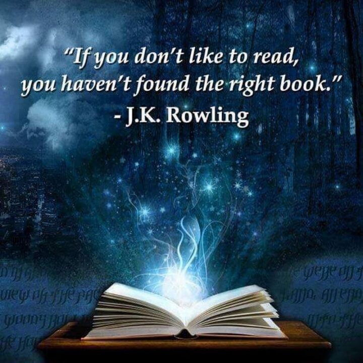 """""""If you don't like to read, you haven't found the right book."""" - J.K. Rowling"""