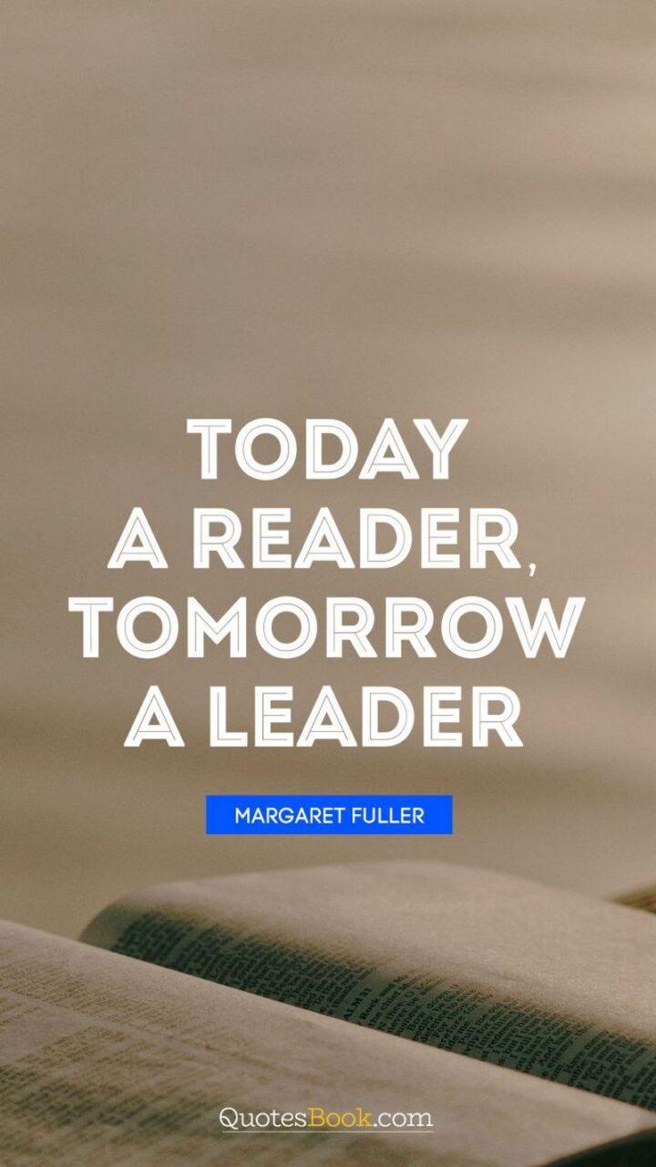 """Today a reader, tomorrow a leader."" - Margaret Fuller"