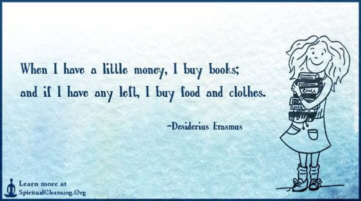 """""""When I have a little money, I buy books; and if I have any left, I buy food and clothes."""" - Desiderius Erasmus"""