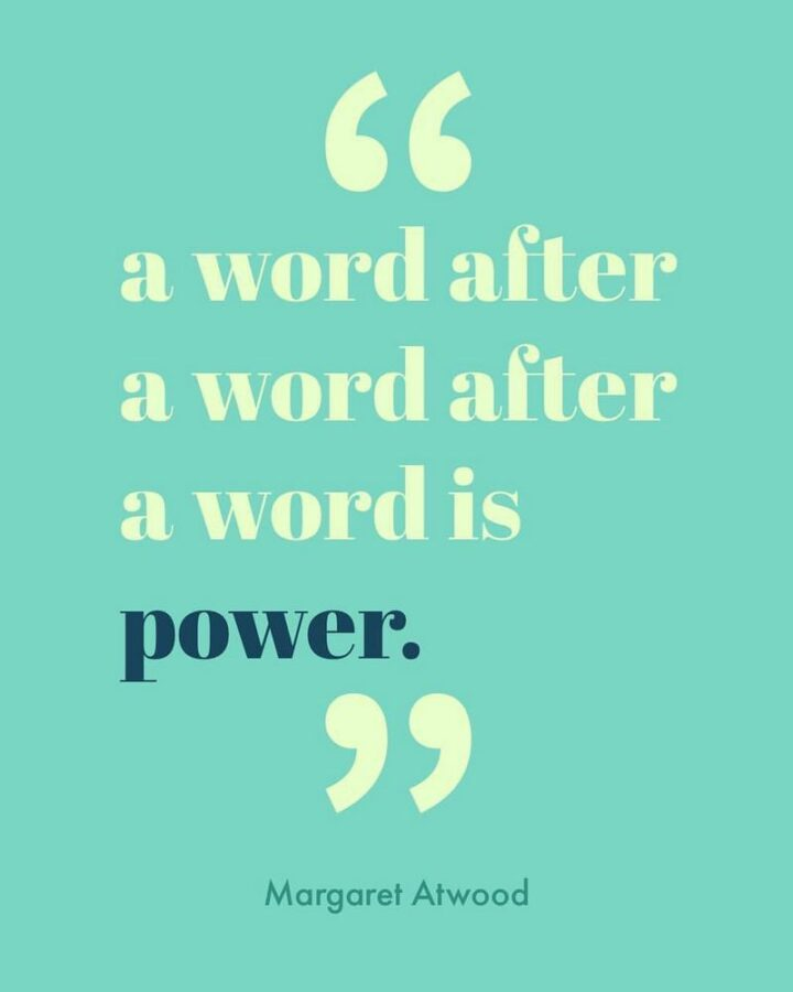 """""""A word after a word after a word is power."""" - Margaret Atwood"""
