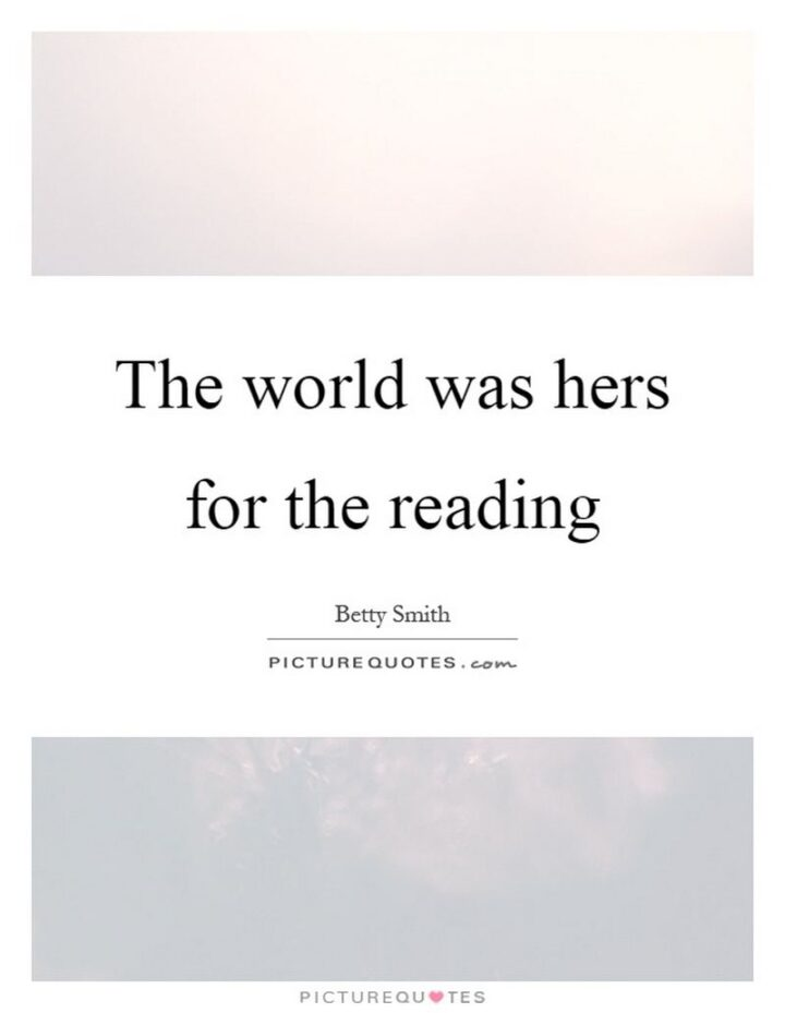 """""""The world was hers for the reading."""" - Betty Smith"""