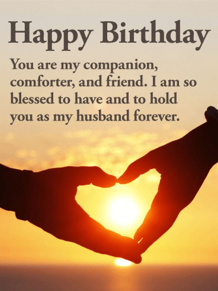 """""""Happy Birthday You are my companion, comforter, and friend. I am so blessed to have and to hold you as my husband forever."""""""