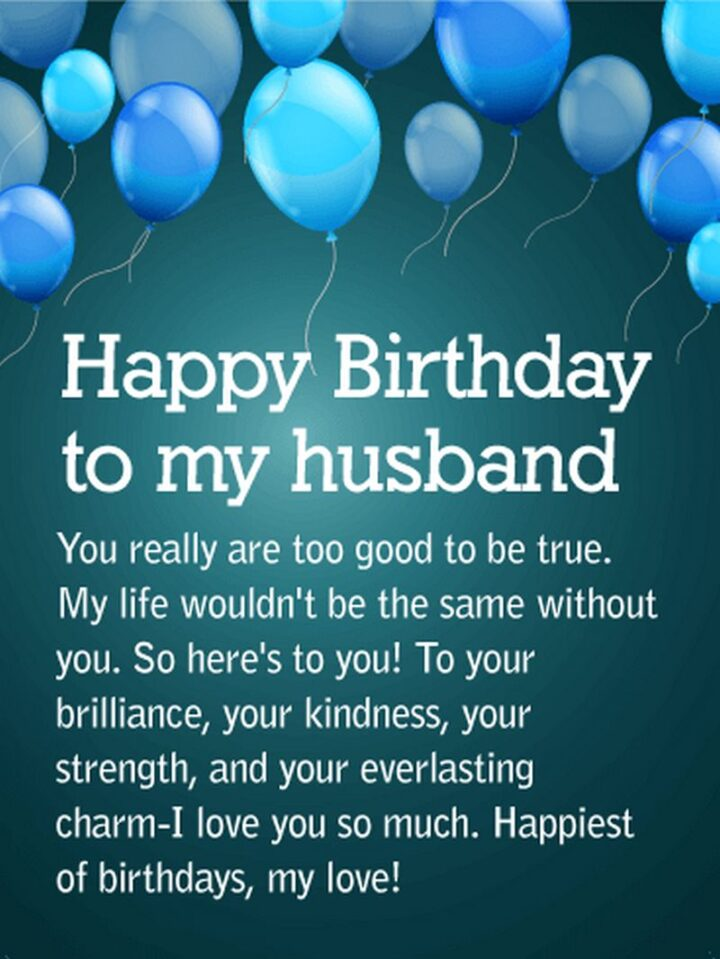 """""""Happy Birthday to my husband. You really are too good to be true. My life wouldn't be the same without you. So here's to you! To your brilliance, your kindness, your strength, and your everlasting charm - I love you so much. Happiest of birthdays, my love!"""""""