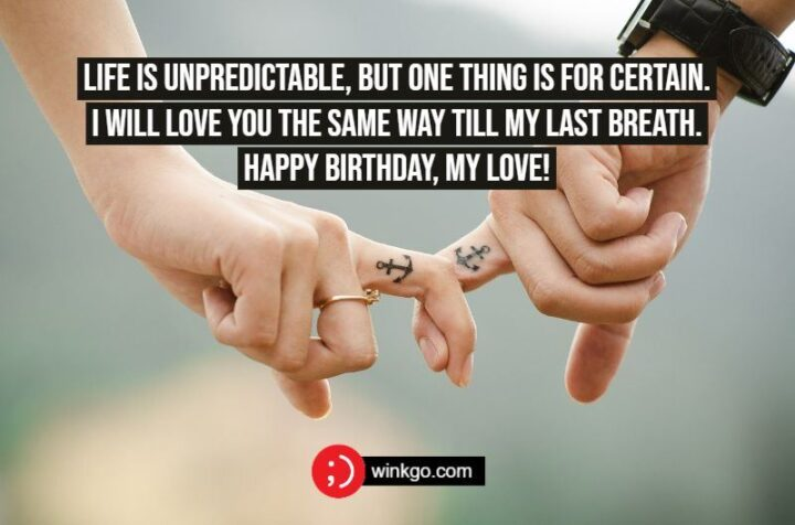 """""""Life is unpredictable, but one thing is for certain. I will love you the same way till my last breath. Happy Birthday, my Love!"""""""