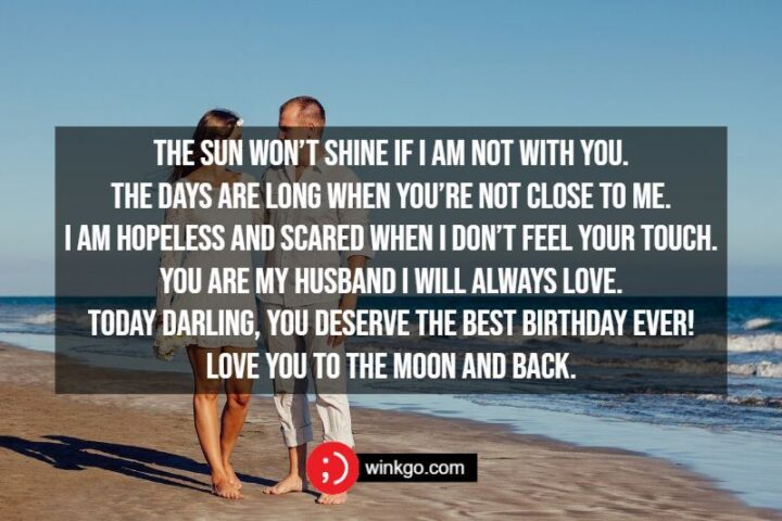 """""""The sun won't shine if I am not with you. The days are long when you're not close to me. I am hopeless and scared when I don't feel your touch. You are my husband I will always love. Today darling, you deserve the best birthday ever! Love you to the moon and back."""""""