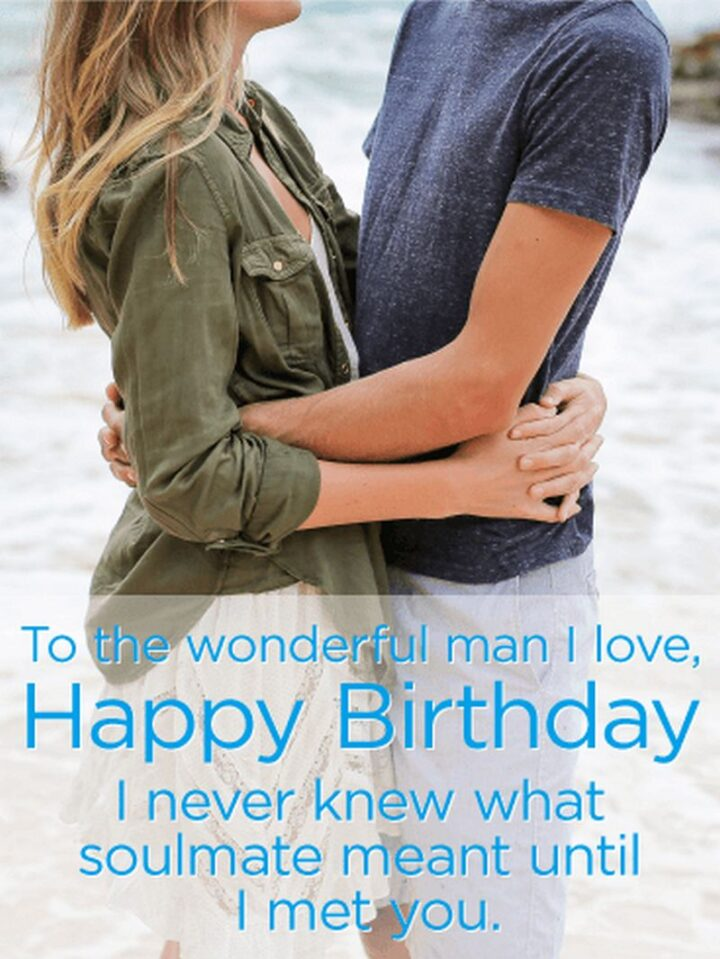 """""""To the wonderful man I love, Happy Birthday. I never knew what soulmate meant until I met you."""""""