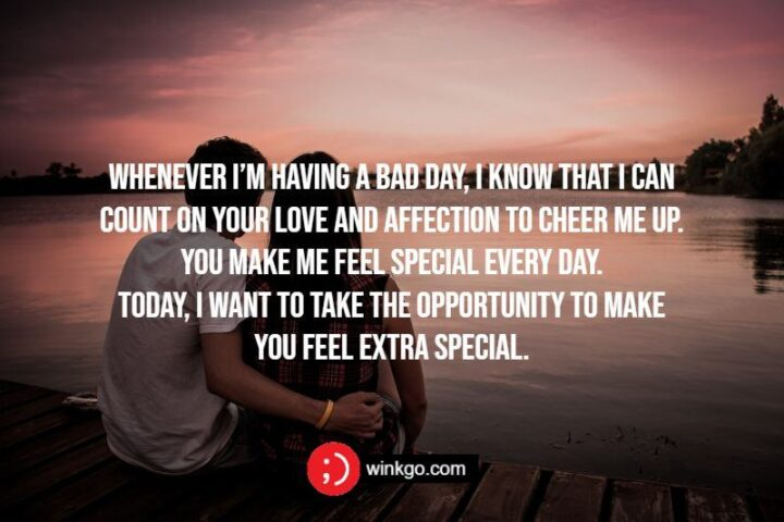 """""""Whenever I'm having a bad day, I know that I can count on your love and affection to cheer me up. You make me feel special every day. Today, I want to take the opportunity to make you feel extra special."""""""