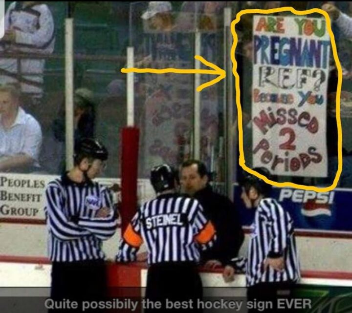 """""""Quite possibly the best hockey sign EVER: Are you pregnant, ref? Because you missed 2 periods."""""""