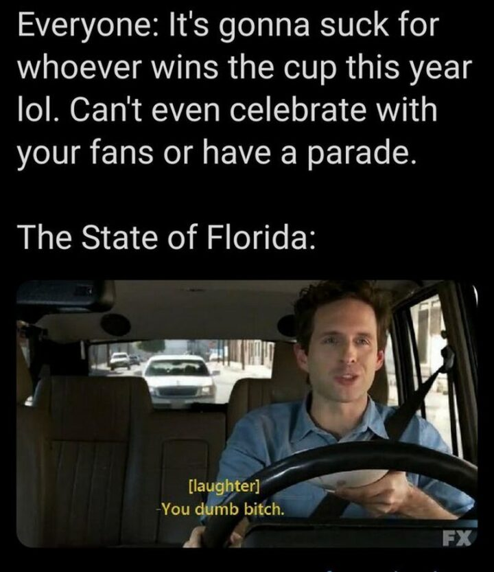 """75 Funny Hockey Memes - """"Everyone: It's gonna suck for whoever wins the cup this year, lol. You can't even celebrate with your fans or have a parade. The state of Florida: [laughter] You dumb [censored]."""""""