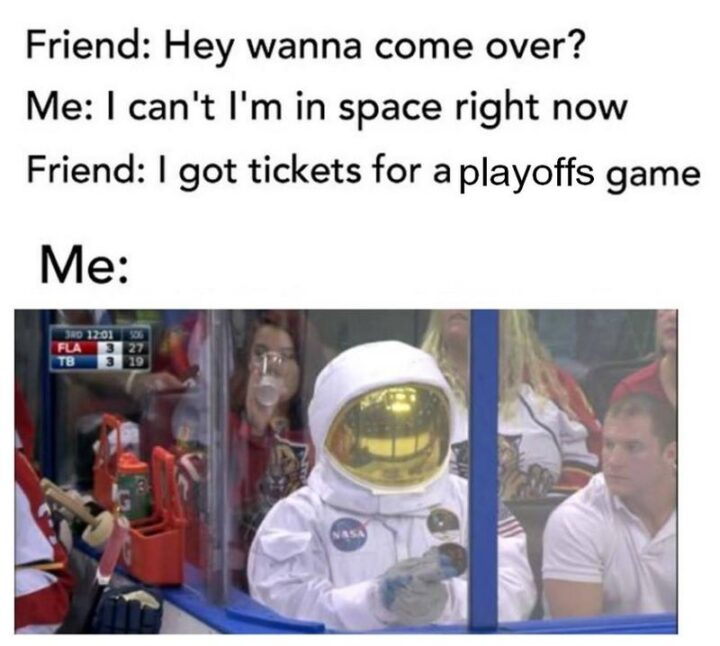 """75 Funny Hockey Memes - """"Friend: Hey, wanna come over? Me: I can't, I'm in space right now. Friend: I got tickets for a playoffs game. Me:"""""""