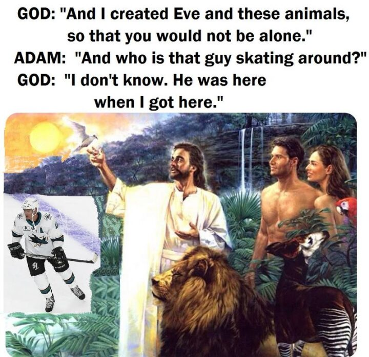 """""""God: And I created Eve and these animals so that you would not be alone. Adam: And who is that guy skating around? God: I don't know. He was here when I got here."""""""