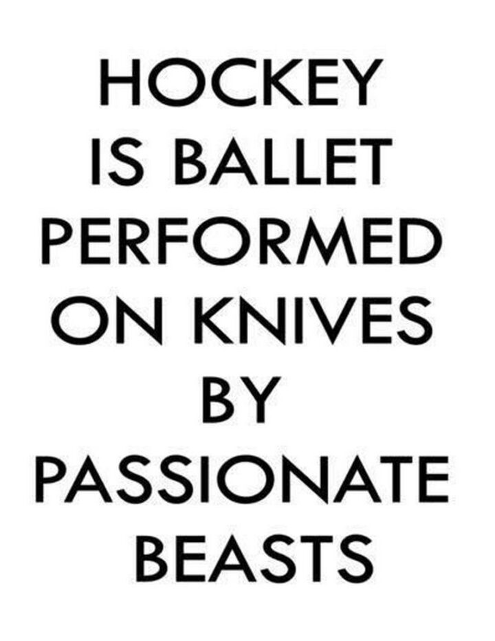 """""""Hockey is ballet performed on knives by passionate beasts."""""""