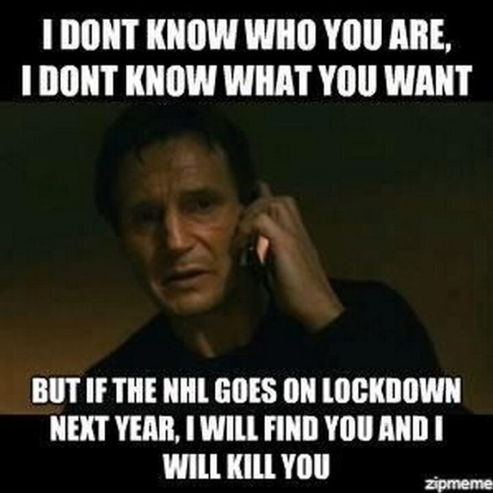 """""""I don't know who you are, I don't know what you want, but if the NHL goes on lockdown next year, I will find you and I will kill you."""""""