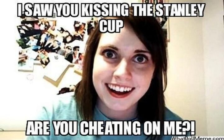 """""""I saw you kissing the Stanley Cup. Are you cheating on me?!"""""""