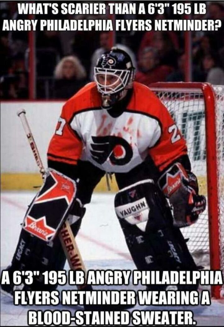 """""""What's scarier than a 6'3"""" 195 pound angry Philadelphia Flyers netminder? A 6'3"""" 195 pound angry Philadelphia Flyers netminder wearing a blood-stained sweater."""""""