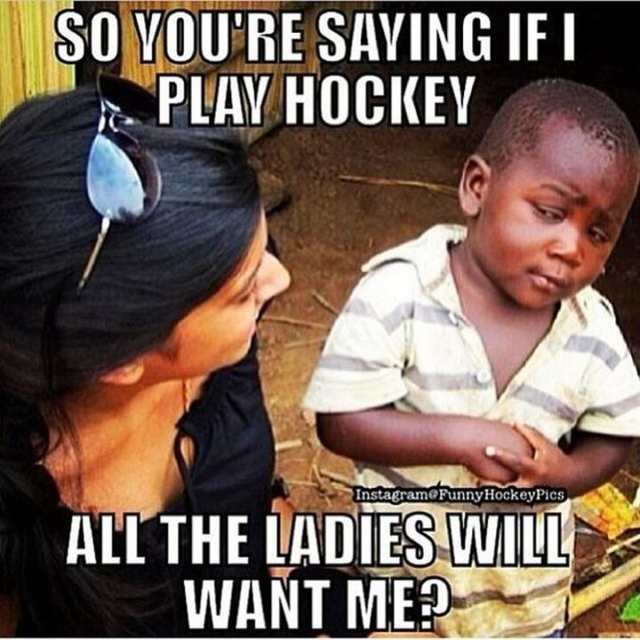 """""""So you're saying if I play hockey all the ladies will want me?"""""""