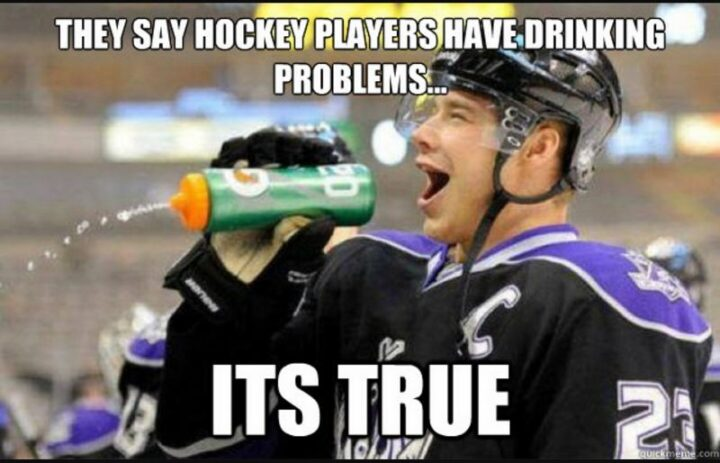 """""""They say hockey players have drinking problems...It's true."""""""