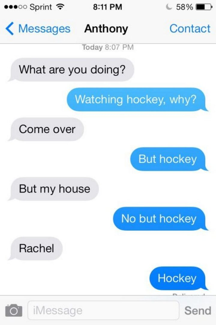 """""""What are you doing? Watching hockey, why? Come over. But hockey. But my house. No, but hockey. Rachel. Hockey."""""""