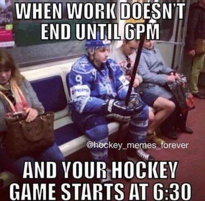 """""""When work doesn't end until 6 pm and your hockey game starts at 6:30 pm."""""""