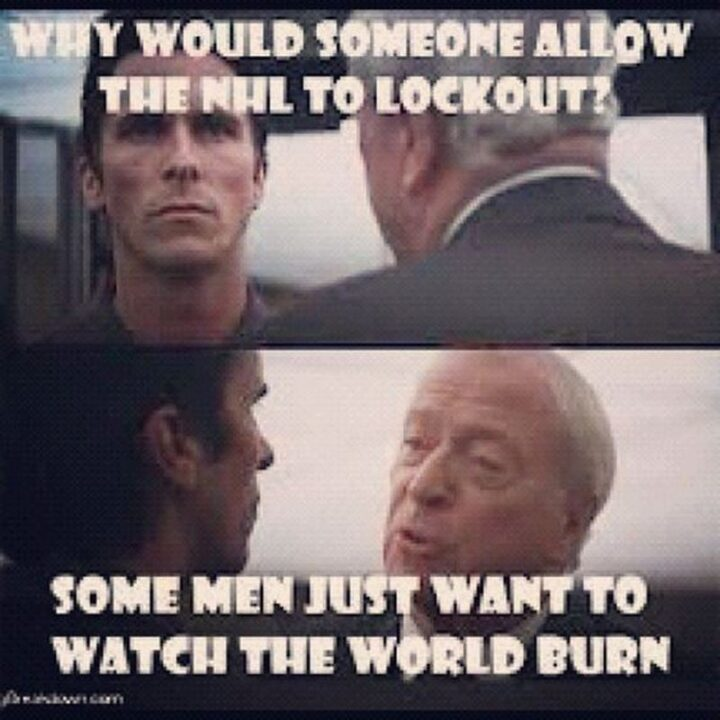 """""""Why would someone all the NHL to lockout? Some men just want to watch the world burn."""""""
