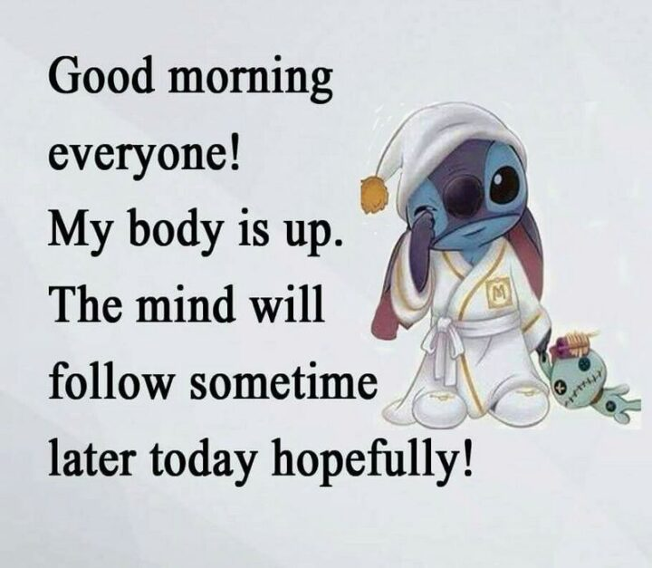 """""""Good morning every! My body is up. The mind will follow sometime later today, hopefully!"""""""