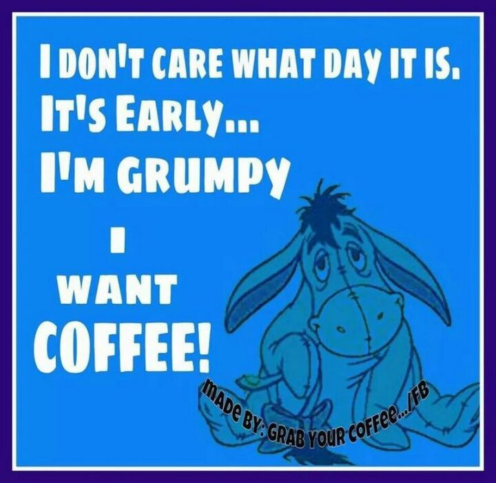 """77 Morning Humor Memes and Quotes - """"I don't care what day it is. It's early...I'm grumpy...I want coffee!"""""""