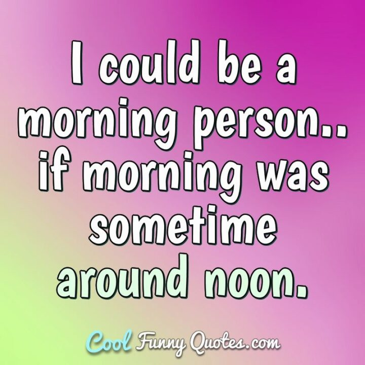 """""""I could be a morning person...If morning was sometime around noon."""""""