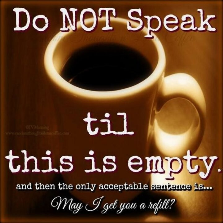 """77 Morning Humor Memes and Quotes - """"Do not speak until this is empty. And then the only acceptable sentence is...May I get you a refill?"""""""