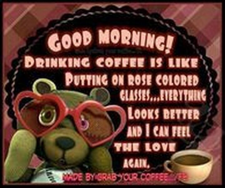 """""""Good morning! Drinking coffee is like putting on rose-colored glasses...Everything looks better and I can feel the love again."""""""