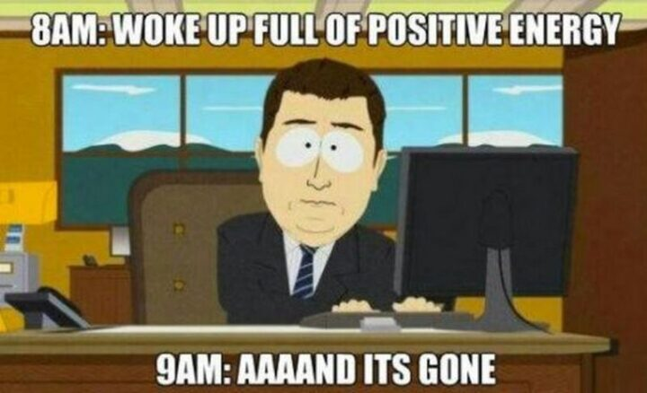 """77 Morning Humor Memes and Quotes - """"8 am: Woke up full of positive energy. 9 am: And it's gone."""""""