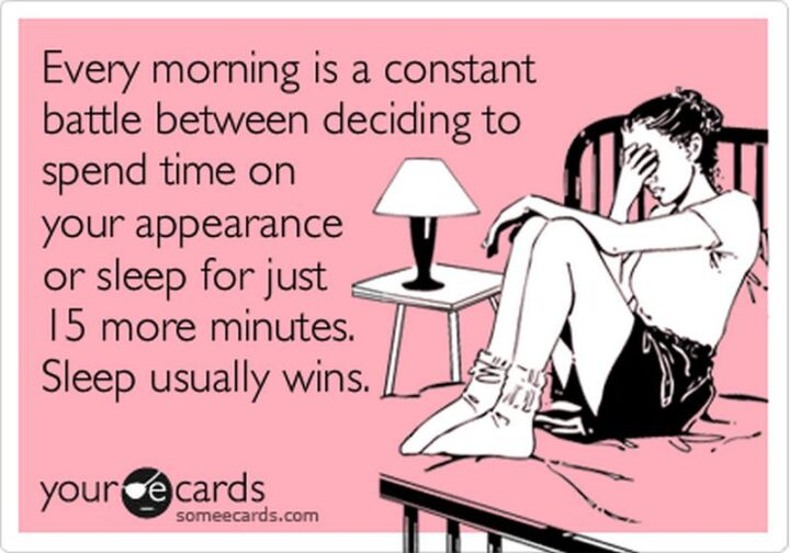 """""""Every morning is a constant battle between deciding to spend time on your appearance or sleep for just 15 more minutes. Sleep usually wins."""""""