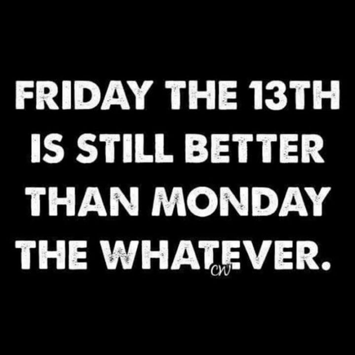 """77 Morning Humor Memes and Quotes - """"Friday the 13th is still better than Monday the whatever."""""""