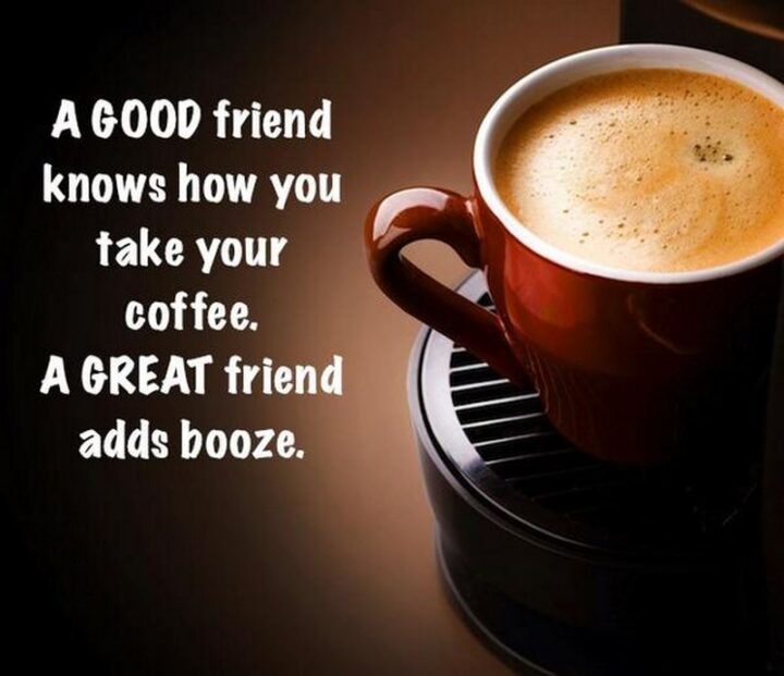 """77 Morning Humor Memes and Quotes - """"A good friend knows how you take your coffee. A great friend adds booze."""""""
