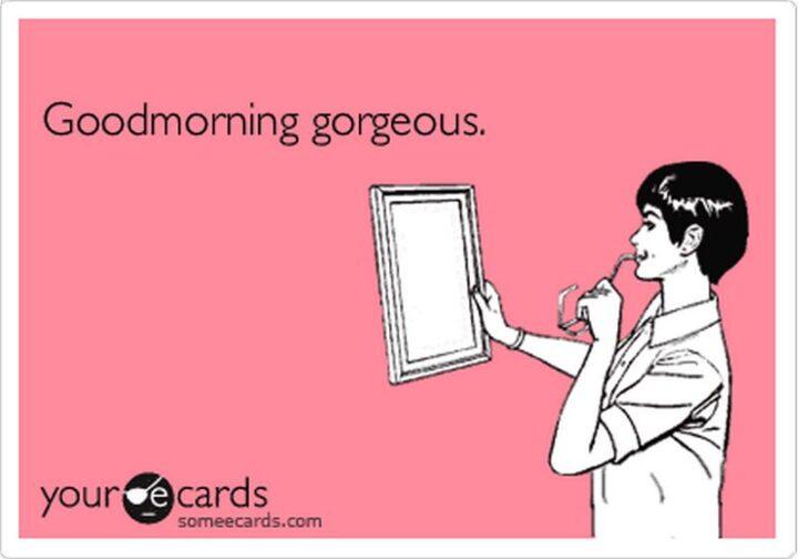 """Good morning, gorgeous."""