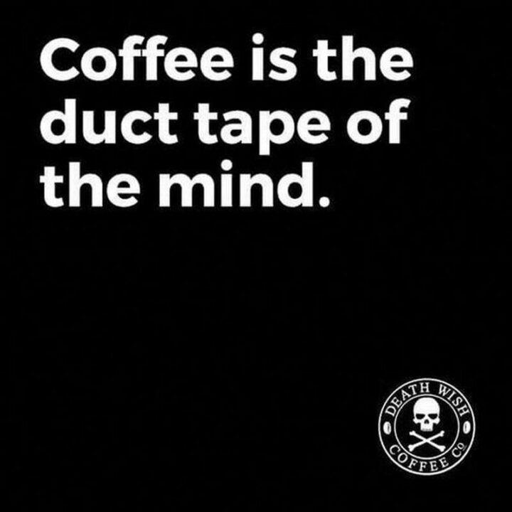 """""""Coffee is the duct tape of the mind."""""""