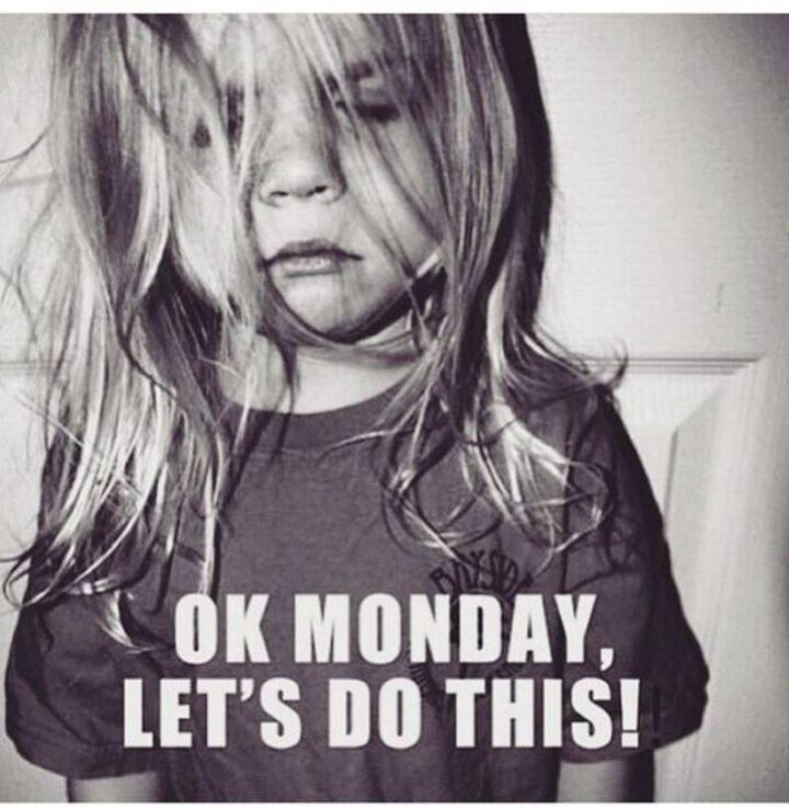 """Ok Monday, let's do this!"""