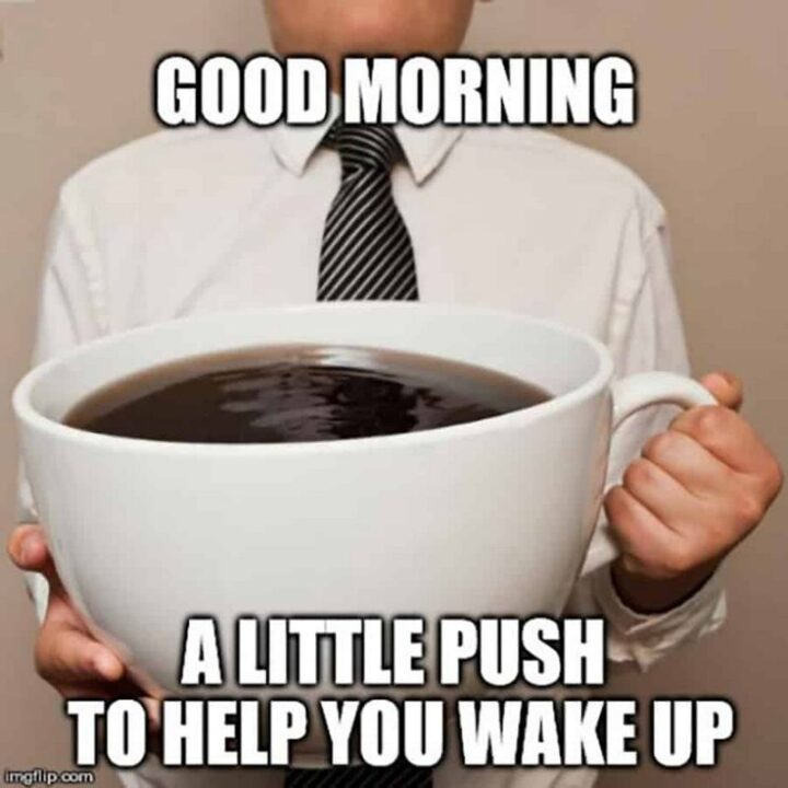 """""""Good morning. A little push to help you wake up."""""""