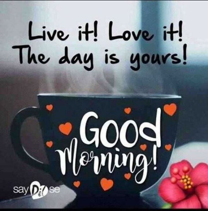 """""""Good morning! Live it! Love it! The day is yours!"""""""