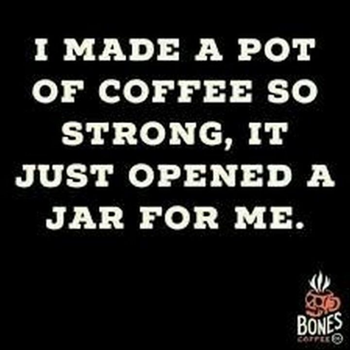"""""""I made a pot of coffee so strong, it just opened a jar for me."""""""
