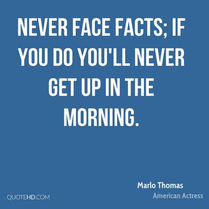 """""""Never face facts; if you do you'll never get up in the morning."""" - Marlo Thomas"""