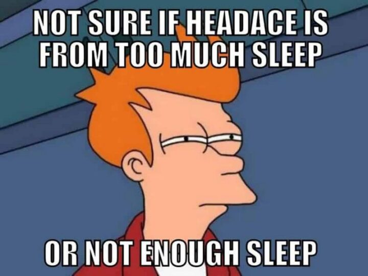 """""""Not sure if my headache is from too much sleep of not enough sleep."""""""