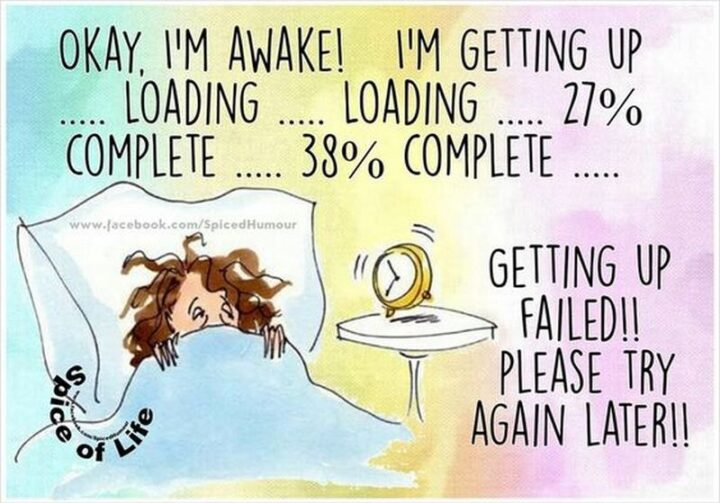 """""""Okay, I'm awake! I'm getting up...Loading...Loading...27% complete...38% complete...Getting up failed!! Please try again later!!"""""""