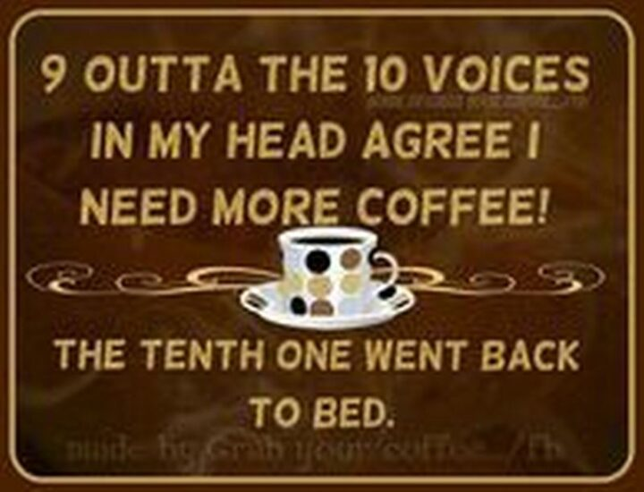 """""""9 outta the 10 voices in my head agree I need more coffee! The 10th one went back to bed."""""""