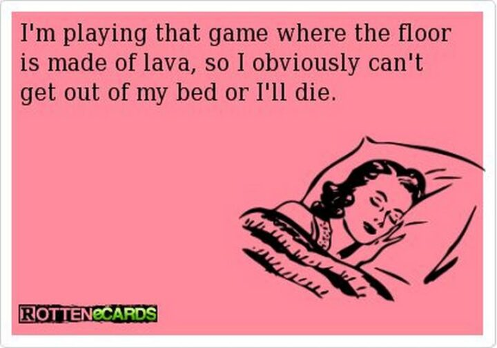"""""""I'm playing that game where the floor is made of lava, so I obviously can't get out of my bed or I'll die."""""""