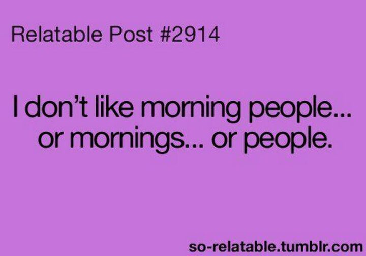 """""""Relatable Post #2914: I don't like morning people...Or mornings...Or people."""""""