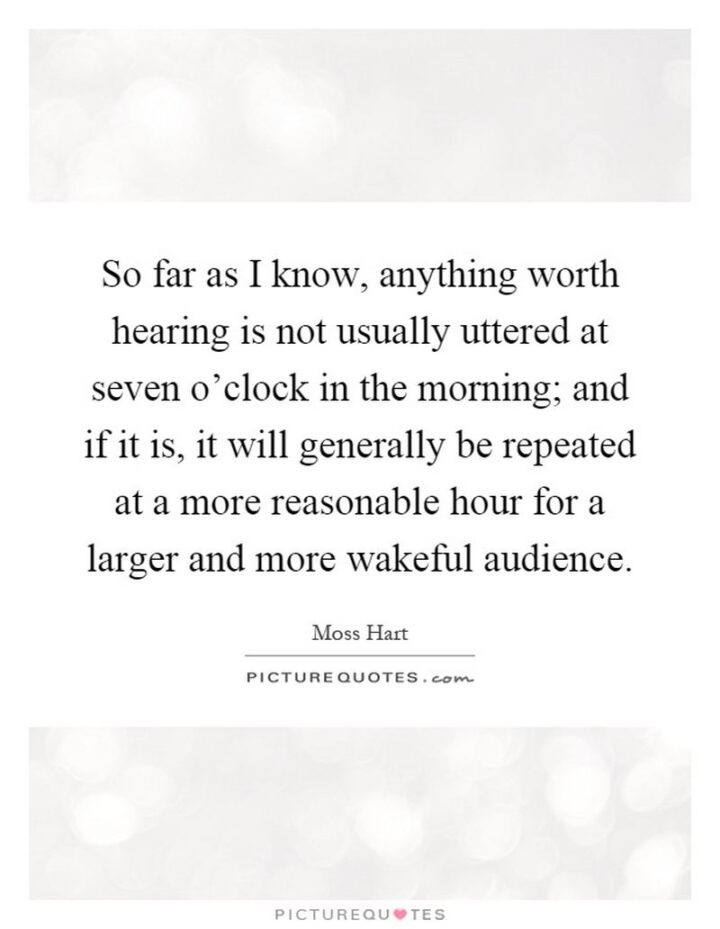 """""""So far as I know, anything worth hearing is not usually uttered at seven o'clock in the morning; and if it is, it will generally be repeated at a more reasonable hour for a larger and more wakeful audience."""" - Moss Hart"""