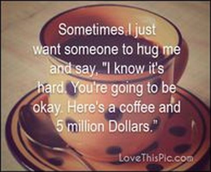 """""""Sometimes, I just want someone to hug me and say, """"I know it's hard. You're going to be okay. Here's coffee and 5 million dollars.""""."""""""